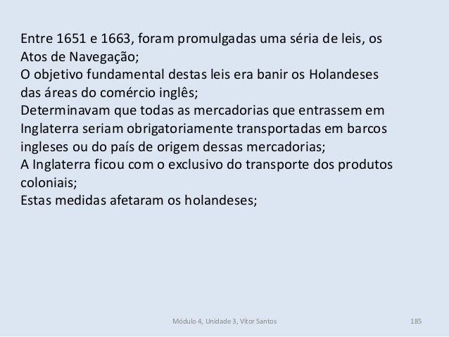 Módulo 4, Unidade 3, Vítor Santos 185 Entre 1651 e 1663, foram promulgadas uma séria de leis, os Atos de Navegação; O obje...