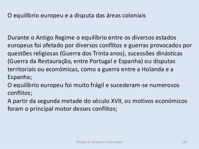 Módulo 4, Unidade 3, Vítor Santos 187 O equilíbrio europeu e a disputa das áreas coloniais Durante o Antigo Regime o equil...