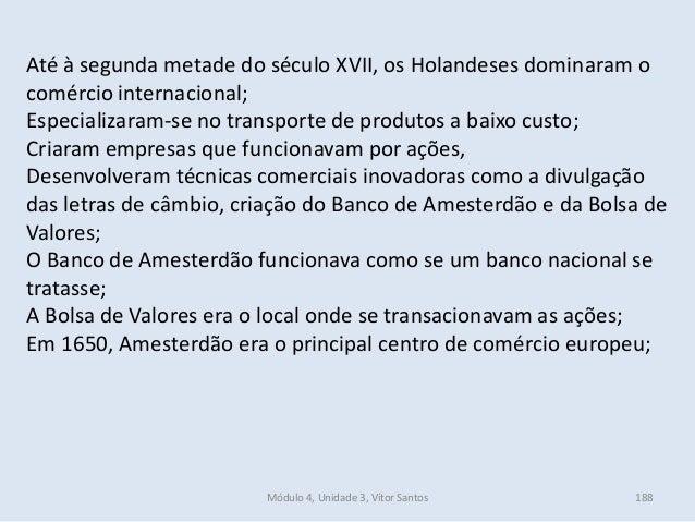 Módulo 4, Unidade 3, Vítor Santos 188 Até à segunda metade do século XVII, os Holandeses dominaram o comércio internaciona...