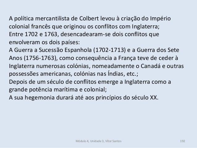 Módulo 4, Unidade 3, Vítor Santos 192 A política mercantilista de Colbert levou à criação do Império colonial francês que ...