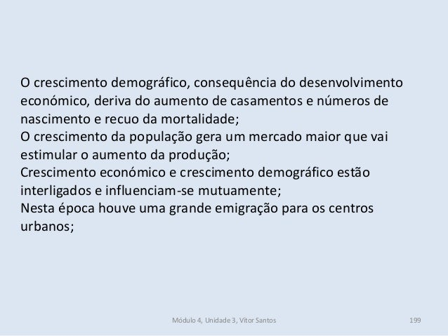 Módulo 4, Unidade 3, Vítor Santos 199 O crescimento demográfico, consequência do desenvolvimento económico, deriva do aume...