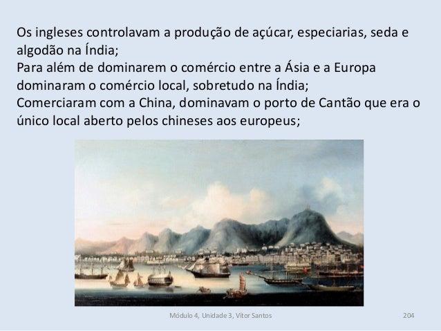 Módulo 4, Unidade 3, Vítor Santos 204 Os ingleses controlavam a produção de açúcar, especiarias, seda e algodão na Índia; ...