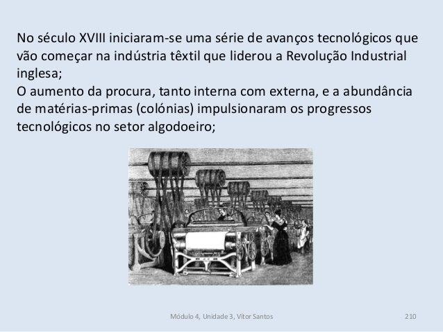Módulo 4, Unidade 3, Vítor Santos 210 No século XVIII iniciaram-se uma série de avanços tecnológicos que vão começar na in...