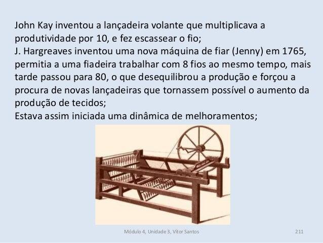 Módulo 4, Unidade 3, Vítor Santos 211 John Kay inventou a lançadeira volante que multiplicava a produtividade por 10, e fe...