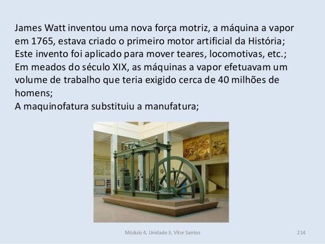 Módulo 4, Unidade 3, Vítor Santos 214 James Watt inventou uma nova força motriz, a máquina a vapor em 1765, estava criado ...