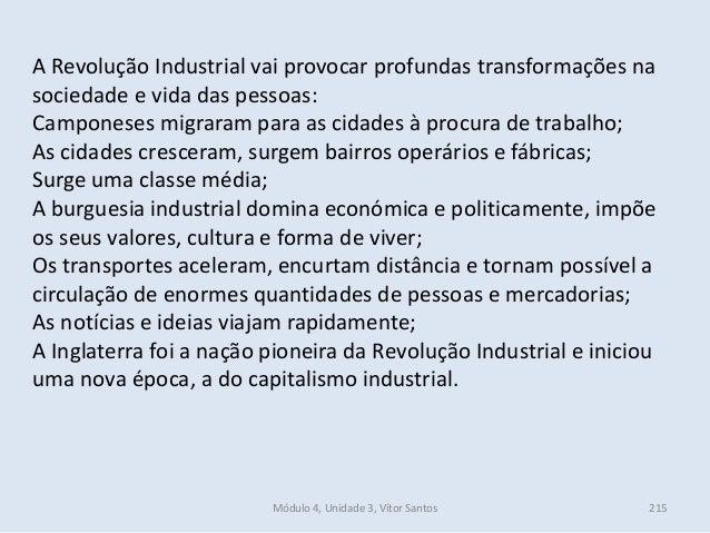 Módulo 4, Unidade 3, Vítor Santos 215 A Revolução Industrial vai provocar profundas transformações na sociedade e vida das...