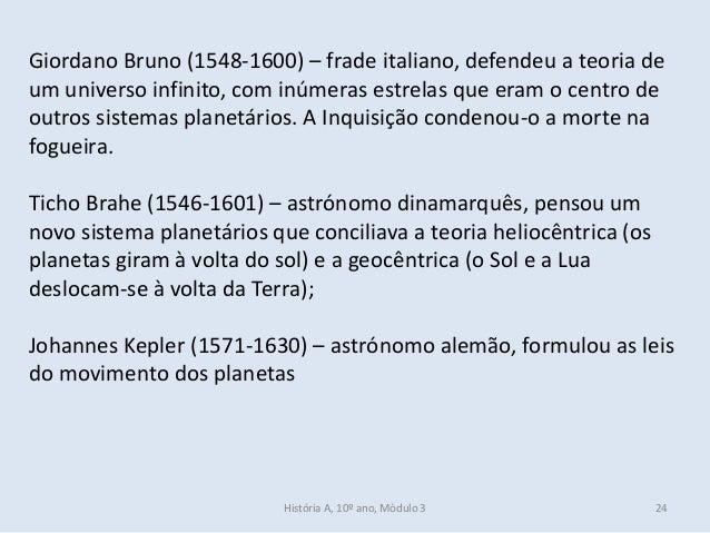 Giordano Bruno (1548-1600) – frade italiano, defendeu a teoria de um universo infinito, com inúmeras estrelas que eram o c...