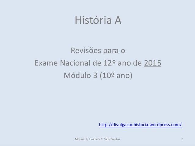 Módulo 4, Unidade 1, Vítor Santos 3 História A Revisões para o Exame Nacional de 12º ano de 2015 Módulo 3 (10º ano) http:/...