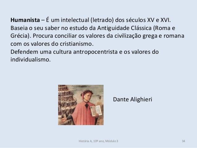 Humanista – É um intelectual (letrado) dos séculos XV e XVI. Baseia o seu saber no estudo da Antiguidade Clássica (Roma e ...
