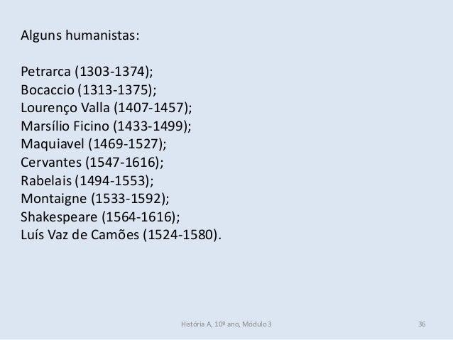 Alguns humanistas: Petrarca (1303-1374); Bocaccio (1313-1375); Lourenço Valla (1407-1457); Marsílio Ficino (1433-1499); Ma...