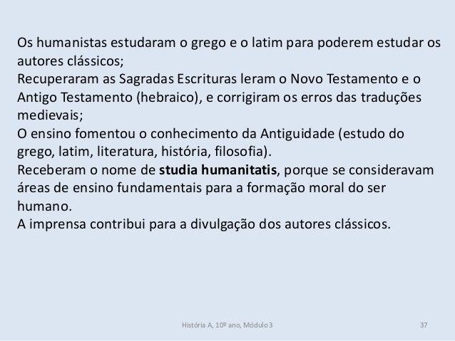 Os humanistas estudaram o grego e o latim para poderem estudar os autores clássicos; Recuperaram as Sagradas Escrituras le...
