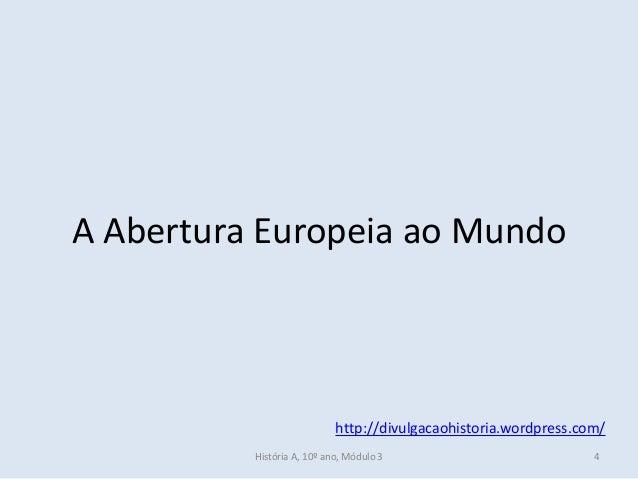 A Abertura Europeia ao Mundo http://divulgacaohistoria.wordpress.com/ História A, 10º ano, Módulo 3 4