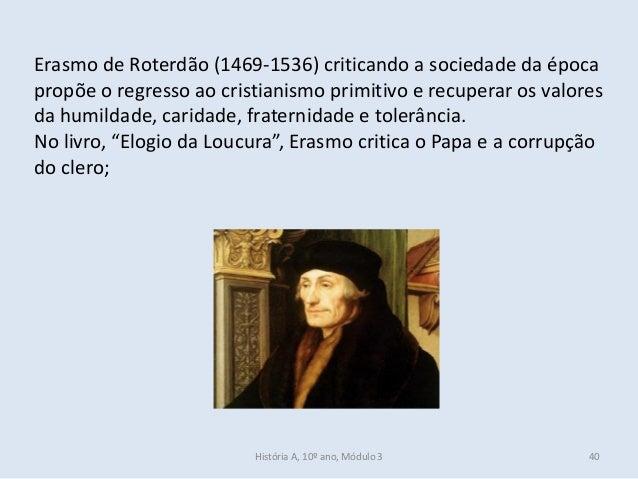 Erasmo de Roterdão (1469-1536) criticando a sociedade da época propõe o regresso ao cristianismo primitivo e recuperar os ...