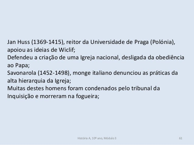 Jan Huss (1369-1415), reitor da Universidade de Praga (Polónia), apoiou as ideias de Wiclif; Defendeu a criação de uma Igr...