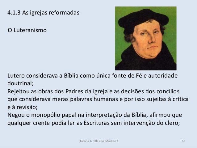 4.1.3 As igrejas reformadas O Luteranismo Lutero considerava a Bíblia como única fonte de Fé e autoridade doutrinal; Rejei...