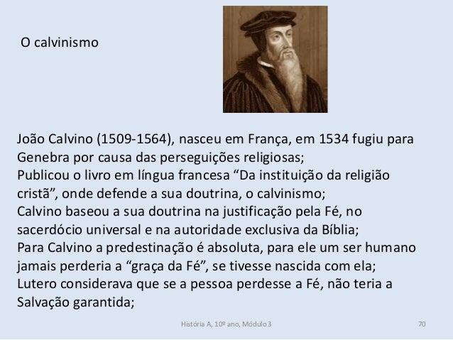 O calvinismo João Calvino (1509-1564), nasceu em França, em 1534 fugiu para Genebra por causa das perseguições religiosas;...
