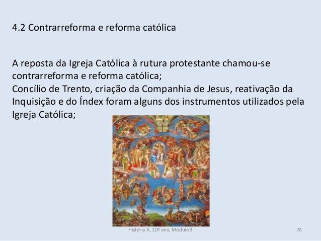 4.2 Contrarreforma e reforma católica A reposta da Igreja Católica à rutura protestante chamou-se contrarreforma e reforma...