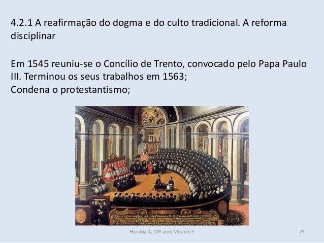 4.2.1 A reafirmação do dogma e do culto tradicional. A reforma disciplinar Em 1545 reuniu-se o Concílio de Trento, convoca...
