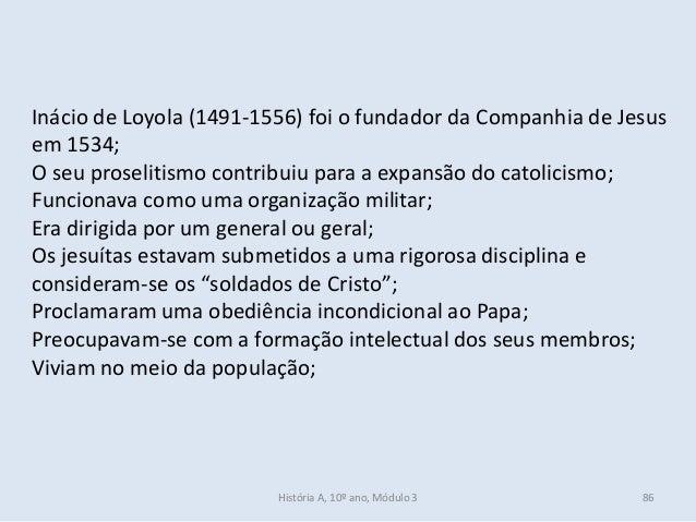 Inácio de Loyola (1491-1556) foi o fundador da Companhia de Jesus em 1534; O seu proselitismo contribuiu para a expansão d...