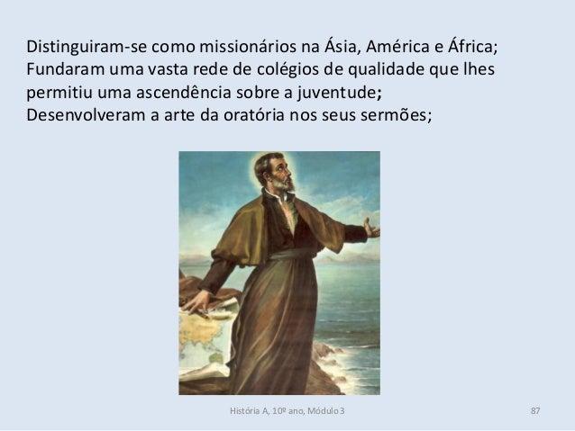 Distinguiram-se como missionários na Ásia, América e África; Fundaram uma vasta rede de colégios de qualidade que lhes per...
