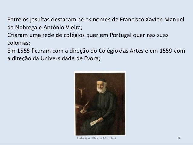 Entre os jesuítas destacam-se os nomes de Francisco Xavier, Manuel da Nóbrega e António Vieira; Criaram uma rede de colégi...