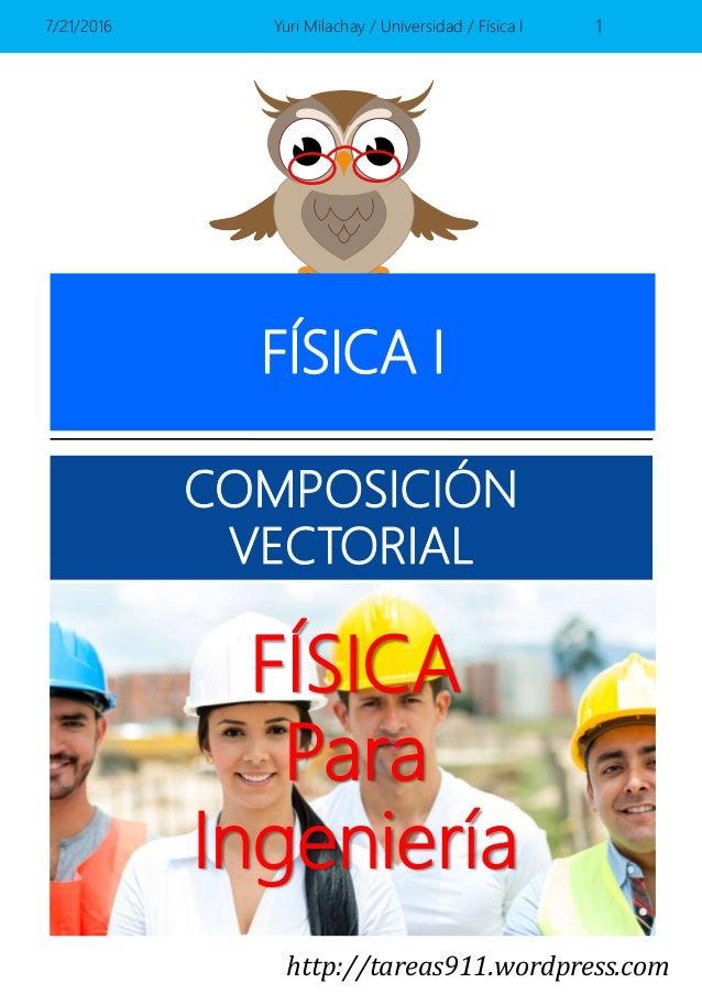 http://tareas911.wordpress.com FÍSICA Para Ingeniería FÍSICA I COMPOSICIÓN VECTORIAL 7/21/2016 Yuri Milachay / Universidad...