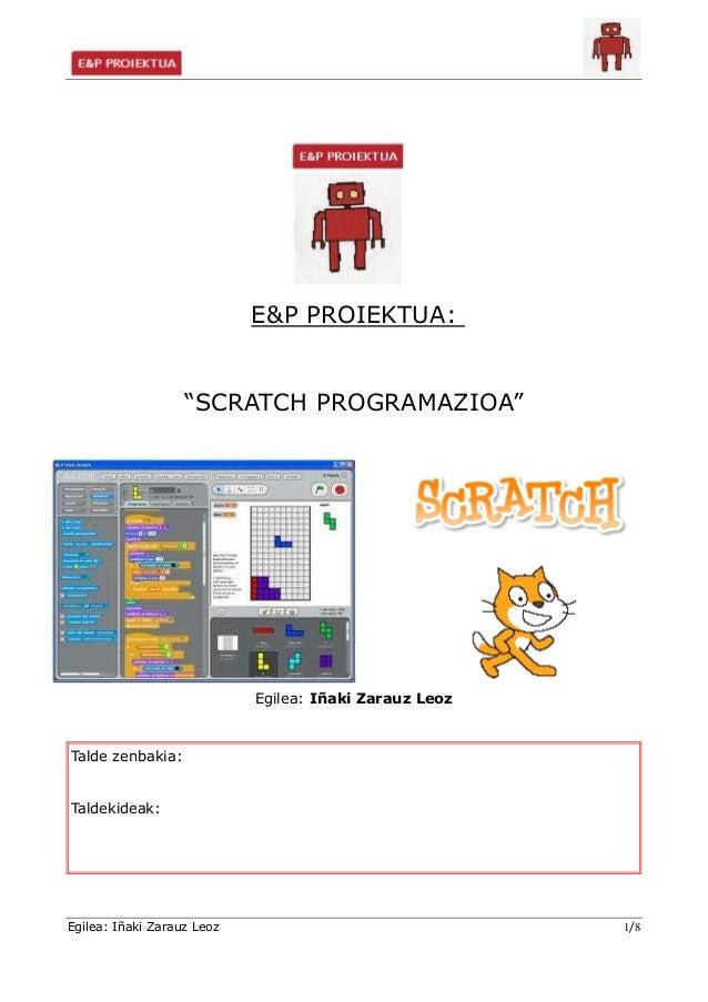 """E&P PROIEKTUA: """"SCRATCH PROGRAMAZIOA""""  Egilea: Iñaki Zarauz Leoz  Talde zenbakia: Taldekideak:  Egilea: Iñaki Zarauz Leoz ..."""