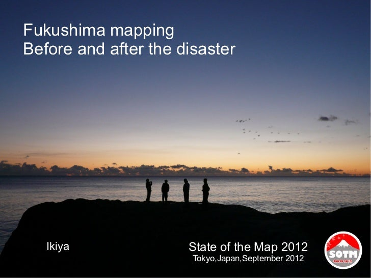 Fukushima mappingBefore and after the disaster   Ikiya              State of the Map 2012                       Tokyo,Japa...