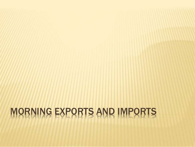 MORNING EXPORTS AND IMPORTS
