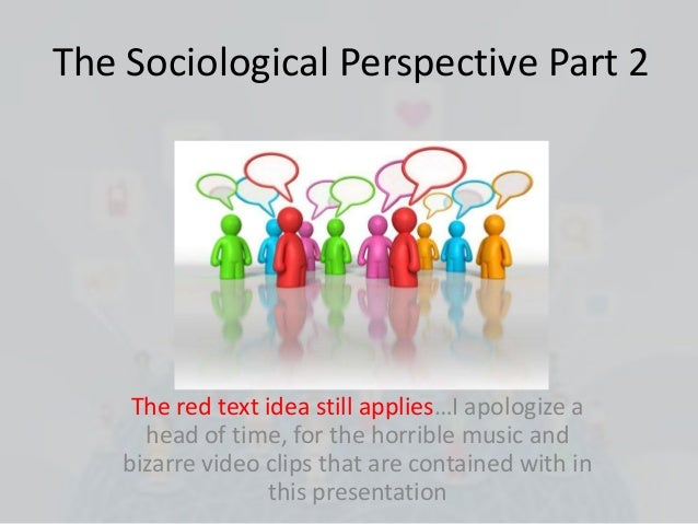 The Sociological Perspective Part 2     The red text idea still applies…I apologize a      head of time, for the horrible ...