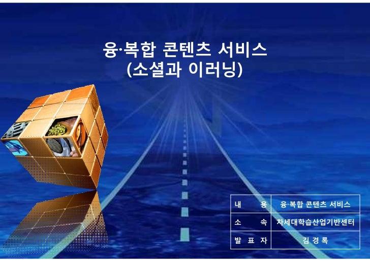 융·복합 콘텐츠 서비스  (소셜과 이러닝)         내   용   융·복합 콘텐츠 서비스         소   속   차세대학습산업기반센터         발 표 자      김경록