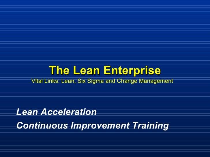 The Lean Enterprise Vital Links: Lean, Six Sigma and Change Management  Lean Acceleration  Continuous Improvement Training