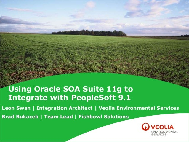 Using Oracle SOA Suite 11g to Integrate with PeopleSoft 9.1 Leon Swan | Integration Architect | Veolia Environmental Servi...
