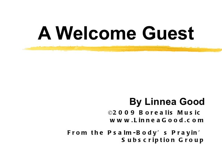 A Welcome Guest By Linnea Good ©2009 Borealis Music  www.LinneaGood.com From the Psalm-Body's Prayin' Subscription Group
