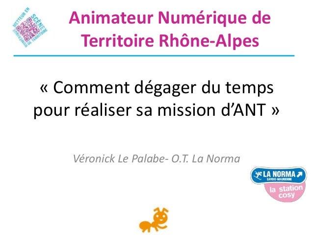 « Comment dégager du tempspour réaliser sa mission d'ANT »Véronick Le Palabe- O.T. La NormaAnimateur Numérique deTerritoir...