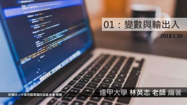 01:變數與輸出入 2018.1.30 財團法人中華民國電腦技能基金會 策劃 逢甲大學 林英志 老師 編著