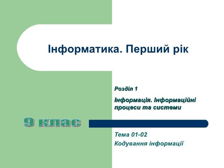 Інформатика. Перший рік Тема 01-0 2 Кодування інформації 9 клас Розділ 1 Інформація. Інформаційні процеси та системи