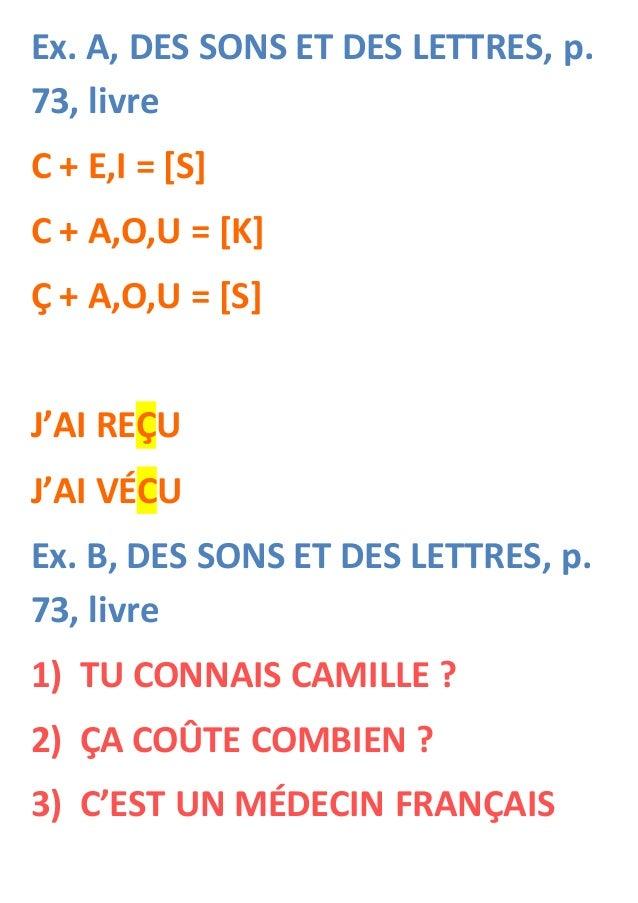 Ex. A, DES SONS ET DES LETTRES, p. 73, livre C + E,I = [S] C + A,O,U = [K] Ç + A,O,U = [S] J'AI REÇU J'AI VÉCU Ex. B, DES ...
