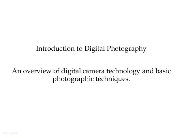 2006-06-01 Introduction to Digital Photography An overview of digital camera technology and basic photographic techniques.
