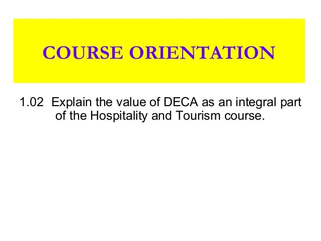 COURSE ORIENTATION1.02 Explain the value of DECA as an integral part      of the Hospitality and Tourism course.