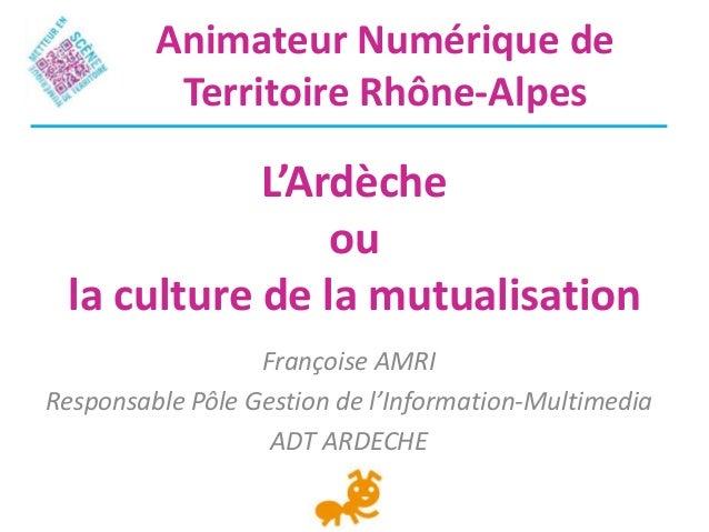 L'Ardècheoula culture de la mutualisationFrançoise AMRIResponsable Pôle Gestion de l'Information-MultimediaADT ARDECHEAnim...