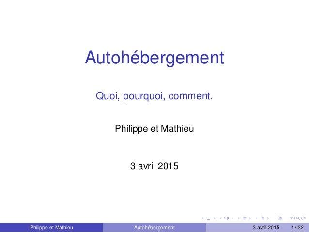 Autohébergement Quoi, pourquoi, comment. Philippe et Mathieu 3 avril 2015 Philippe et Mathieu Autohébergement 3 avril 2015...