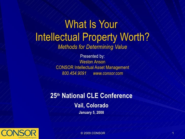 What Is Your  Intellectual Property Worth? Methods for Determining Value Presented by: Weston Anson CONSOR Intellectual As...