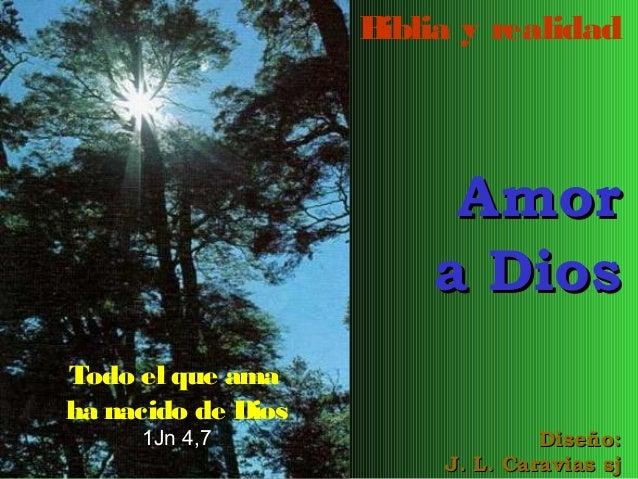 B iblia y realidad  Amor a Dios Todo el que ama ha nacido de Dios 1Jn 4,7  Diseño: J. L. Caravias sj