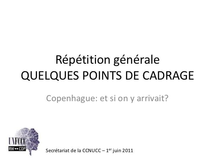 Répétition généraleQUELQUES POINTS DE CADRAGE   Copenhague: et si on y arrivait?   Secrétariat de la CCNUCC – 1er juin 2011