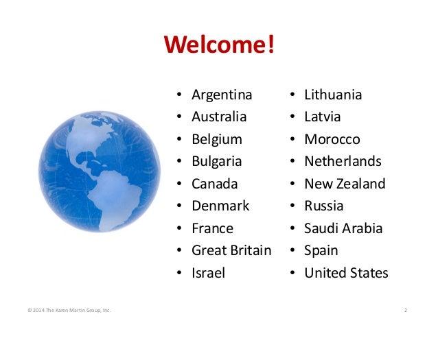 Welcome! • • • • • • • • • ©2014TheKarenMartinGroup,Inc.  Argentina Australia Belgium Bulgaria Canada Denmark France...