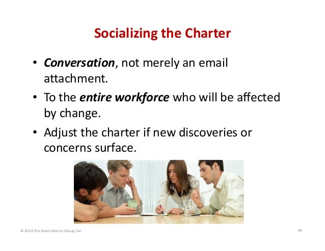 Socializing the Charter • Conversation, not merely an email  attachment. • To the entire workforce who will be affected  b...