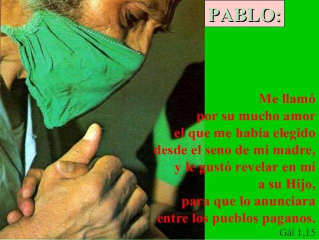PABLO:  Me llamó por su mucho amor el que me había elegido desde el seno de mi madre, y le gustó revelar en mí a su Hijo, ...