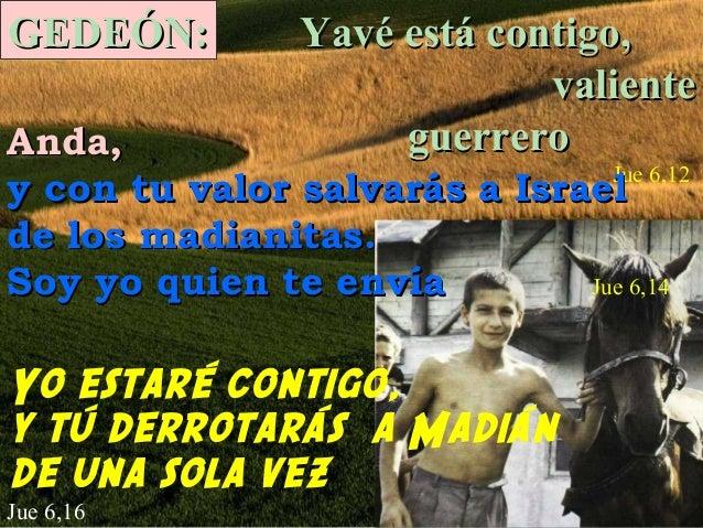 GEDEÓN:  Yavé está contigo, valiente guerrero  Anda, Jue 6,12 y con tu valor salvarás a Israel de los madianitas. Soy yo q...