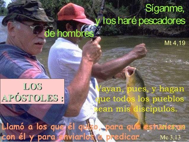 de hombres  LOS APÓSTOLES :  Síganme, y los haré pescadores Mt 4,19  Vayan, pues, y hagan que todos los pueblos sean mis d...